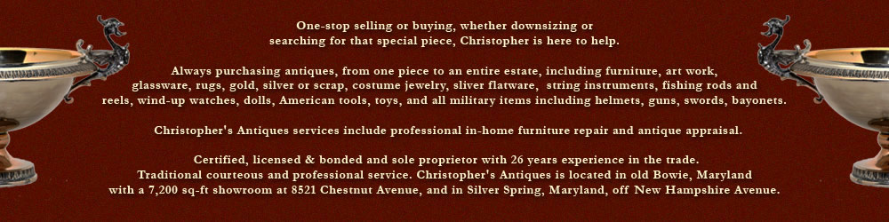 One-stop selling or buying, whether downsizing or searching for that special piece, Christopher is here to help. Always purchasing antiques, from one piece to an entire estate, including furniture, art work, glassware, rugs, gold, silver or scrap, costume jewelry, silver flatware, string instruments, fishing rods and reels, wind-up watches, dolls, American tools, toys, and all military items including guns, swords, bayonets, helmets. Christopher's Antiques services include professional in-home furniture repair and antique appraisal. Certified, licensed & bonded and sole proprietor with 26 years experience in the trade. Traditional courteous and professional service. Christopher's Antiques is located in old Bowie, Maryland with a 7,200 sq-ft showroom at 8521 Chestnut Avenue, and in Silver Spring, Maryland, off New Hampshire Avenue.